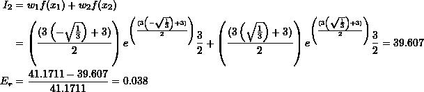 \[ \begin{split} I_2&=w_1f(x_1)+w_2f(x_2)\\ &=\left(\frac{(3\left(-\sqrt{\frac{1}{3}}\right)+3)}{2}\right)e^{\left(\frac{(3\left(-\sqrt{\frac{1}{3}}\right)+3)}{2}\right)}\frac{3}{2}+\left(\frac{(3\left(\sqrt{\frac{1}{3}}\right)+3)}{2}\right)e^{\left(\frac{(3\left(\sqrt{\frac{1}{3}}\right)+3)}{2}\right)}\frac{3}{2}=39.607\\ E_r&=\frac{41.1711-39.607}{41.1711}=0.038 \end{split} \]