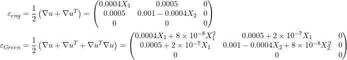\[ \begin{split} \varepsilon_{eng} & = \frac{1}{2}\left(\nabla u + \nabla u^T\right)=\left(\begin{matrix}0.0004X_1&0.0005&0\\0.0005&0.001-0.0004X_2&0\\0&0&0\end{matrix}\right)\\ \varepsilon_{Green} & =\frac{1}{2}\left(\nabla u + \nabla u^T+\nabla u^T\nabla u\right)=\left(\begin{matrix}0.0004X_1+8\times 10^{-8}X_1^2&0.0005+2\times 10^{-7}X_1&0\\0.0005+2\times 10^{-7}X_1&0.001-0.0004X_2+8\times 10^{-8}X_2^2&0\\0&0&0\end{matrix}\right) \end{split} \]