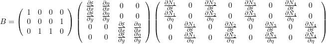 \[ B=\left(\begin{array}{cccc}1 &0& 0& 0\\0&0&0&1\\0&1&1&0\end{array}\right)\left(\begin{array}{cccc}\frac{\partial \xi}{\partial x} & \frac{\partial \eta}{\partial x} & 0 & 0\\ \frac{\partial \xi}{\partial y} & \frac{\partial \eta}{\partial y} & 0 & 0\\ 0& 0&\frac{\partial \xi}{\partial x} & \frac{\partial \eta}{\partial x} \\ 0&0&\frac{\partial \xi}{\partial y} & \frac{\partial \eta}{\partial y}\end{array}\right) \left(\begin{array}{cccccccc}  \frac{\partial N_1}{\partial \xi} & 0 &\frac{\partial N_2}{\partial \xi} & 0 & \frac{\partial N_3}{\partial \xi} & 0 & \frac{\partial N_4}{\partial \xi} & 0\\ \frac{\partial N_1}{\partial \eta} & 0& \frac{\partial N_2}{\partial \eta} & 0 & \frac{\partial N_3}{\partial \eta} & 0 & \frac{\partial N_4}{\partial \eta}& 0\\ 0&\frac{\partial N_1}{\partial \xi} & 0& \frac{\partial N_2}{\partial \xi} & 0 & \frac{\partial N_3}{\partial \xi} & 0 & \frac{\partial N_4}{\partial \xi} \\ 0 &\frac{\partial N_1}{\partial \eta} & 0& \frac{\partial N_2}{\partial \eta} & 0 & \frac{\partial N_3}{\partial \eta} & 0 & \frac{\partial N_4}{\partial \eta} \end{array}\right) \]