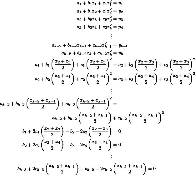 \[\begin{split} a_1+b_1x_1+c_1x_1^2&=y_1\\ a_1+b_1x_2+c_1x_2^2&=y_2\\ a_2+b_2x_3+c_2x_3^2&=y_3\\ a_3+b_3x_4+c_3x_4^2&=y_4\\ \vdots&\\ a_{k-2}+b_{k-2}x_{k-1}+c_{k-2}x_{k-1}^2&=y_{k-1}\\ a_{k-2}+b_{k-2}x_k+c_{k-2}x_k^2&=y_k\\ a_1+b_1\left(\frac{x_2+x_3}{2}\right)+c_1\left(\frac{x_2+x_3}{2}\right)^2&=a_2+b_2\left(\frac{x_2+x_3}{2}\right)+c_2\left(\frac{x_2+x_3}{2}\right)^2\\ a_2+b_2\left(\frac{x_3+x_4}{2}\right)+c_2\left(\frac{x_3+x_4}{2}\right)^2&=a_3+b_3\left(\frac{x_3+x_4}{2}\right)+c_3\left(\frac{x_3+x_4}{2}\right)^2\\ \vdots&\\ a_{k-3}+b_{k-3}\left(\frac{x_{k-2}+x_{k-1}}{2}\right)+c_{k-3}\left(\frac{x_{k-2}+x_{k-1}}{2}\right)^2&=\\ a_{k-2}+b_{k-2}\left(\frac{x_{k-2}+x_{k-1}}{2}\right)&+c_{k-2}\left(\frac{x_{k-2}+x_{k-1}}{2}\right)^2\\ b_1+2c_1\left(\frac{x_2+x_3}{2}\right)-b_2-2c_2\left(\frac{x_2+x_3}{2}\right)&=0\\ b_2+2c_2\left(\frac{x_3+x_4}{2}\right)-b_3-2c_3\left(\frac{x_3+x_4}{2}\right)&=0\\ \vdots&\\ b_{k-3}+2c_{k-3}\left(\frac{x_{k-2}+x_{k-1}}{2}\right)-b_{k-2}-2c_{k-2}&\left(\frac{x_{k-2}+x_{k-1}}{2}\right)=0 \end{split} \]