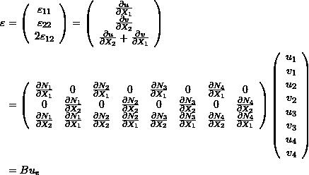 \[\begin{split} \varepsilon&=\left(\begin{array}{c}\varepsilon_{11}\\\varepsilon_{22}\\2\varepsilon_{12}\end{array}\right) =\left(\begin{array}{c}\frac{\partial u}{\partial X_1}\\\frac{\partial v}{\partial X_2}\\\frac{\partial u}{\partial X_2}+\frac{\partial v}{\partial X_1}\end{array}\right)\\ &=\left(\begin{array}{cccccccc}\frac{\partial N_1}{\partial X_1}&0&\frac{\partial N_2}{\partial X_1}&0&\frac{\partial N_3}{\partial X_1}&0&\frac{\partial N_4}{\partial X_1}&0\\ 0&\frac{\partial N_1}{\partial X_2}&0&\frac{\partial N_2}{\partial X_2}&0&\frac{\partial N_3}{\partial X_2}&0&\frac{\partial N_4}{\partial X_2}\\ \frac{\partial N_1}{\partial X_2} & \frac{\partial N_1}{\partial X_1}  & \frac{\partial N_2}{\partial X_2} & \frac{\partial N_2}{\partial X_1} & \frac{\partial N_3}{\partial X_2} & \frac{\partial N_3}{\partial X_1}  & \frac{\partial N_4}{\partial X_2} & \frac{\partial N_4}{\partial X_1} \end{array}\right)\left(\begin{array}{c}u_1\\v_1\\u_2\\v_2\\u_3\\v_3\\u_4\\v_4\end{array}\right)\\ &=B u_e \end{split} \]