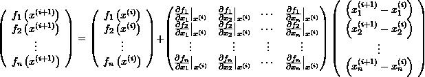 \[ \left(\begin{array}{c}f_1\left(x^{(i+1)}\right)\f_2\left(x^{(i+1)}\right)\\vdots \ f_n\left(x^{(i+1)}\right)\end{array}\right) = \left(\begin{array}{c}f_1\left(x^{(i)}\right)\f_2\left(x^{(i)}\right)\\vdots \ f_n\left(x^{(i)}\right)\end{array}\right)+ \left(\begin{matrix}\frac{\partial f_1}{\partial x_1}\big|_{x^{(i)}} & \frac{\partial f_1}{\partial x_2}\big|_{x^{(i)}} &\cdots&\frac{\partial f_1}{\partial x_n}\big|_{x^{(i)}} \\frac{\partial f_2}{\partial x_1}\big|_{x^{(i)}} & \frac{\partial f_2}{\partial x_2}\big|_{x^{(i)}} & \cdots & \frac{\partial f_2}{\partial x_n}\big|_{x^{(i)}}\\vdots&\vdots&\vdots&\vdots\ \frac{\partial f_n}{\partial x_1}\big|_{x^{(i)}} & \frac{\partial f_n}{\partial x_2}\big|_{x^{(i)}} &\cdots& \frac{\partial f_n}{\partial x_n}\big|_{x^{(i)}} \end{matrix}\right)\left(\begin{array}{c}\left(x_1^{(i+1)}-x_1^{(i)}\right)\\left(x_2^{(i+1)}-x_2^{(i)}\right)\\vdots\\left(x_n^{(i+1)}-x_n^{(i)}\right)\end{array}\right) \]