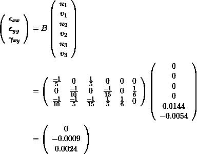 \[ \begin{split} \left(\begin{array}{c}\varepsilon_{xx} \\ \varepsilon_{yy}\\ \gamma_{xy}\end{array}\right)&=B\left(\begin{array}{c}u_1\\v_1\\u_2\\v_2\\u_3\\v_3\end{array}\right)\\ &=\left(\begin{array}{cccccc}\frac{-1}{5} & 0 & \frac{1}{5} & 0 & 0 & 0\\ 0 & \frac{-1}{10} & 0 & \frac{-1}{15} & 0 & \frac{1}{6}\\ \frac{-1}{10}& \frac{-1}{5} & \frac{-1}{15} & \frac{1}{5} & \frac{1}{6} & 0\end{array}\right)\left(\begin{array}{c}0\\0\\0\\0\\0.0144\\-0.0054\end{array}\right)\\ &=\left(\begin{array}{c}0 \\ -0.0009 \\ 0.0024\end{array}\right) \end{split} \]