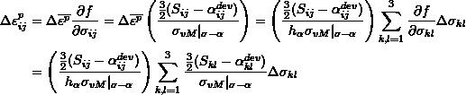 \[ \begin{split} \Delta\varepsilon_{ij}^p & =\Delta\overline{\varepsilon^p}\frac{\partial f}{\partial\sigma_{ij}}=\Delta\overline{\varepsilon^p}\left(\frac{\frac{3}{2}(S_{ij}-\alpha_{ij}^{dev})}{\sigma_{vM}|_{\sigma-\alpha}}\right)=\left(\frac{\frac{3}{2}(S_{ij}-\alpha_{ij}^{dev})}{h_\alpha\sigma_{vM}|_{\sigma-\alpha}}\right)\sum_{k,l=1}^3\frac{\partial f}{\partial \sigma_{kl}}\Delta\sigma_{kl}\\ & =\left(\frac{\frac{3}{2}(S_{ij}-\alpha_{ij}^{dev})}{h_\alpha\sigma_{vM}|_{\sigma-\alpha}}\right)\sum_{k,l=1}^3\frac{\frac{3}{2}(S_{kl}-\alpha_{kl}^{dev})}{\sigma_{vM}|_{\sigma-\alpha}}\Delta\sigma_{kl} \end{split} \]