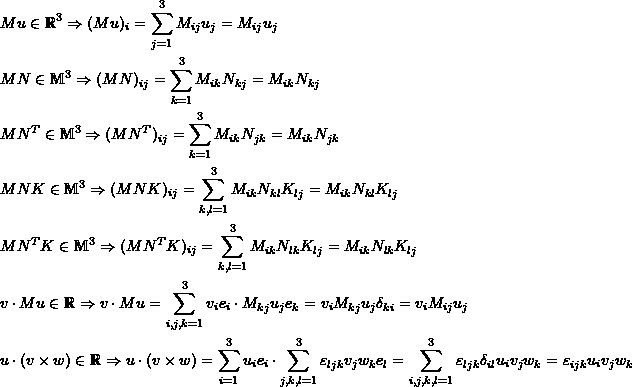 \[\begin{split} & Mu\in\mathbb{R}^3\Rightarrow (Mu)_i=\sum_{j=1}^3M_{ij}u_j=M_{ij}u_j\\ & MN\in\mathbb{M}^3\Rightarrow (MN)_{ij}=\sum_{k=1}^3M_{ik}N_{kj}=M_{ik}N_{kj}\\ & MN^T\in\mathbb{M}^3\Rightarrow (MN^T)_{ij}=\sum_{k=1}^3M_{ik}N_{jk}=M_{ik}N_{jk}\\ & MNK\in\mathbb{M}^3\Rightarrow (MNK)_{ij}=\sum_{k,l=1}^3M_{ik}N_{kl}K_{lj}=M_{ik}N_{kl}K_{lj}\\ & MN^TK\in\mathbb{M}^3\Rightarrow (MN^TK)_{ij}=\sum_{k,l=1}^3M_{ik}N_{lk}K_{lj}=M_{ik}N_{lk}K_{lj}\\ & v\cdot Mu\in\mathbb{R}\Rightarrow v\cdot Mu=\sum_{i,j,k=1}^3v_ie_i\cdot M_{kj}u_je_k=v_iM_{kj}u_j\delta_{ki}=v_iM_{ij}u_j\\ & u\cdot (v\times w)\in\mathbb{R}\Rightarrow u\cdot (v\times w)=\sum_{i=1}^3u_ie_i\cdot\sum_{j,k,l=1}^3\varepsilon_{ljk}v_jw_ke_l=\sum_{i,j,k,l=1}^3\varepsilon_{ljk}\delta_{il}u_iv_jw_k=\varepsilon_{ijk}u_iv_jw_k \end{split} \]