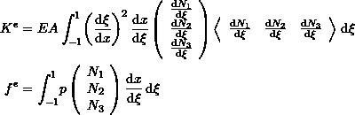 \[\begin{split} K^e&=EA\int_{-1}^{1}\! \left(\frac{\mathrm{d}\xi}{\mathrm{d}x}\right)^2\frac{\mathrm{d}x}{\mathrm{d}\xi}\left(\begin{array}{c} \frac{\mathrm{d}N_1}{\mathrm{d}\xi}\\ \frac{\mathrm{d}N_2}{\mathrm{d}\xi}\\\frac{\mathrm{d}N_3}{\mathrm{d}\xi} \end{array}\right)\left<\begin{array}{ccc} \frac{\mathrm{d}N_1}{\mathrm{d}\xi}&\frac{\mathrm{d}N_2}{\mathrm{d}\xi}&\frac{\mathrm{d}N_3}{\mathrm{d}\xi} \end{array}\right>\,\mathrm{d}\xi\\ f^e&=\int_{-1}^{1}\! p\left(\begin{array}{c}N_1\\N_2\\N_3\end{array}\right)  \frac{\mathrm{d}x}{\mathrm{d}\xi} \,\mathrm{d}\xi \end{split} \]