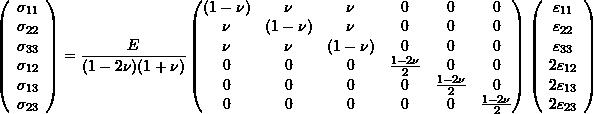 \begin{equation*} \left(\begin{array}{c} \sigma_{11}\\\sigma_{22}\\\sigma_{33}\\\sigma_{12}\\\sigma_{13}\\\sigma_{23}\end{array}\right) = \frac{E}{(1-2\nu)(1+\nu)}\left( \begin{matrix} (1-\nu) & \nu & \nu & 0 &0 & 0\\ \nu & (1-\nu) & \nu & 0&0& 0 \\ \nu & \nu & (1-\nu) & 0&0& 0 \\ 0 &0 & 0& \frac{1-2\nu}{2}&0& 0 \\ 0 & 0 & 0& 0& \frac{1-2\nu}{2}& 0 \\ 0 & 0 & 0 &0 &0 & \frac{1-2\nu}{2} \end{matrix} \right) \left(\begin{array}{c} \varepsilon_{11}\\\varepsilon_{22}\\\varepsilon_{33}\\2\varepsilon_{12}\\2\varepsilon_{13}\\2\varepsilon_{23} \end{array}\right) \end{equation*}