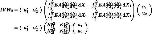 \[\begin{split} IVW_2&= \left<\begin{array}{cc}u_1^* & u_2^*\end{array}\right> \left(\begin{matrix} \int_{\frac{L}{4}}^{\frac{L}{2}} \! EA\frac{\mathrm{d}N_1}{\mathrm{d}X_1}\frac{\mathrm{d}N_1}{\mathrm{d}X_1} \,\mathrm{d}X_1 & \int_{\frac{L}{4}}^{\frac{L}{2}} \! EA\frac{\mathrm{d}N_1}{\mathrm{d}X_1}\frac{\mathrm{d}N_2}{\mathrm{d}X_1} \,\mathrm{d}X_1\\ \int_{\frac{L}{4}}^{\frac{L}{2}} \! EA\frac{\mathrm{d}N_2}{\mathrm{d}X_1}\frac{\mathrm{d}N_1}{\mathrm{d}X_1} \,\mathrm{d}X_1 & \int_{\frac{L}{4}}^{\frac{L}{2}} \! EA\frac{\mathrm{d}N_2}{\mathrm{d}X_1}\frac{\mathrm{d}N_2}{\mathrm{d}X_1} \,\mathrm{d}X_1 \end{matrix} \right) \left(\begin{array}{c}u_1\\u_2\end{array}\right)\\ &=\left<\begin{array}{cc}u_1^* & u_2^*\end{array}\right> \left(\begin{matrix} K^{e2}_{11} & K^{e2}_{12}\\K^{e2}_{21} & K^{e2}_{22} \end{matrix}\right)\left(\begin{array}{c}u_1\\u_2\end{array}\right) \end{split} \]