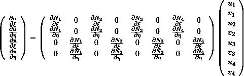 \[ \left(\begin{array}{c}\frac{\partial u}{\partial \xi} \\ \frac{\partial u}{\partial \eta} \\ \frac{\partial v}{\partial \xi} \\ \frac{\partial v}{\partial \eta}\end{array}\right)= \left(\begin{array}{cccccccc}  \frac{\partial N_1}{\partial \xi} & 0& \frac{\partial N_2}{\partial \xi} & 0 & \frac{\partial N_3}{\partial \xi} & 0 & \frac{\partial N_4}{\partial \xi} & 0\\ \frac{\partial N_1}{\partial \eta} & 0& \frac{\partial N_2}{\partial \eta} & 0 & \frac{\partial N_3}{\partial \eta} & 0 & \frac{\partial N_4}{\partial \eta}& 0\\ 0&\frac{\partial N_1}{\partial \xi} & 0& \frac{\partial N_2}{\partial \xi} & 0 & \frac{\partial N_3}{\partial \xi} & 0 & \frac{\partial N_4}{\partial \xi} \\ 0 &\frac{\partial N_1}{\partial \eta} & 0& \frac{\partial N_2}{\partial \eta} & 0 & \frac{\partial N_3}{\partial \eta} & 0 & \frac{\partial N_4}{\partial \eta} \end{array}\right) \left(\begin{array}{c}u_1\\v_1\\u_2\\v_2\\u_3\\v_3\\u_4\\v_4\end{array}\right) \]