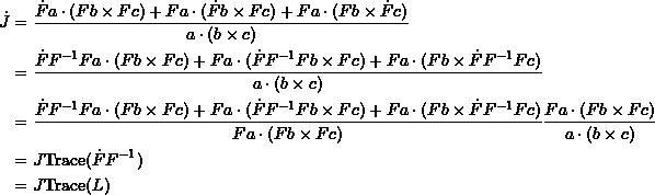 \[ \begin{split} \dot{J} &=\frac{\dot{F}a\cdot(Fb\times Fc)+Fa\cdot(\dot{F}b\times Fc)+Fa\cdot(Fb\times \dot{F}c)}{a\cdot(b\times c)}\\ &=\frac{\dot{F}F^{-1}Fa\cdot(Fb\times Fc)+Fa\cdot(\dot{F}F^{-1}Fb\times Fc)+Fa\cdot(Fb\times \dot{F}F^{-1}Fc)}{a\cdot(b\times c)}\\ &=\frac{\dot{F}F^{-1}Fa\cdot(Fb\times Fc)+Fa\cdot(\dot{F}F^{-1}Fb\times Fc)+Fa\cdot(Fb\times \dot{F}F^{-1}Fc)}{Fa\cdot(Fb\times Fc)}\frac{Fa\cdot(Fb\times Fc)}{a\cdot(b\times c)}\\ &=J \mbox{Trace}(\dot{F}F^{-1})\\ &=J \mbox{Trace}(L) \end{split} \]