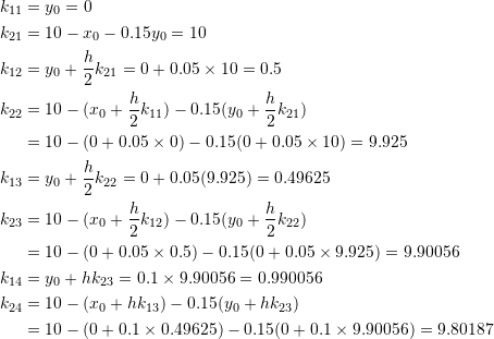 \[\begin{split} k_{11}&=y_0=0\\ k_{21}&=10-x_0-0.15y_0=10\\ k_{12}&=y_0+\frac{h}{2}k_{21}=0+0.05\times 10=0.5\\ k_{22}&=10-(x_0+\frac{h}{2}k_{11})-0.15(y_0+\frac{h}{2}k_{21})\\ &=10-(0+0.05\times 0)-0.15(0+0.05\times 10)=9.925\\ k_{13}&=y_0+\frac{h}{2}k_{22}=0+0.05(9.925)=0.49625\\ k_{23}&=10-(x_0+\frac{h}{2}k_{12})-0.15(y_0+\frac{h}{2}k_{22})\\ &=10-(0+0.05\times 0.5)-0.15(0+0.05\times 9.925)=9.90056\\ k_{14}&=y_0+hk_{23}=0.1\times 9.90056=0.990056\\ k_{24}&=10-(x_0+hk_{13})-0.15(y_0+hk_{23})\\ &=10-(0+0.1\times 0.49625)-0.15(0+0.1\times 9.90056)=9.80187 \end{split} \]