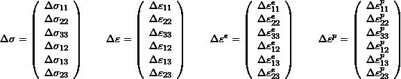 \[ \Delta \sigma=\left( \begin{array}{c} \Delta\sigma_{11}\\\Delta\sigma_{22}\\\Delta\sigma_{33}\\\Delta\sigma_{12}\\\Delta\sigma_{13}\\\Delta\sigma_{23} \end{array}\right)\qquad \Delta \varepsilon=\left( \begin{array}{c} \Delta\varepsilon_{11}\\\Delta\varepsilon_{22}\\\Delta\varepsilon_{33}\\\Delta\varepsilon_{12}\\\Delta\varepsilon_{13}\\\Delta\varepsilon_{23} \end{array}\right)\qquad \Delta \varepsilon^e=\left( \begin{array}{c} \Delta\varepsilon^e_{11}\\\Delta\varepsilon^e_{22}\\\Delta\varepsilon^e_{33}\\\Delta\varepsilon^e_{12}\\\Delta\varepsilon^e_{13}\\\Delta\varepsilon^e_{23} \end{array}\right)\qquad \Delta \varepsilon^p=\left( \begin{array}{c} \Delta\varepsilon^p_{11}\\\Delta\varepsilon^p_{22}\\\Delta\varepsilon^p_{33}\\\Delta\varepsilon^p_{12}\\\Delta\varepsilon^p_{13}\\\Delta\varepsilon^p_{23} \end{array}\right) \]