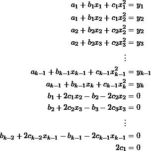 \[\begin{split} a_1+b_1x_1+c_1x_1^2&=y_1\\ a_1+b_1x_2+c_1x_2^2&=y_2\\ a_2+b_2x_2+c_2x_2^2&=y_2\\ a_2+b_2x_3+c_2x_3^2&=y_3\\ \vdots&\\ a_{k-1}+b_{k-1}x_{k-1}+c_{k-1}x_{k-1}^2&=y_{k-1}\\ a_{k-1}+b_{k-1}x_k+c_{k-1}x_k^2&=y_k\\ b_1+2c_1x_2-b_2-2c_2x_2&=0\\ b_2+2c_2x_3-b_3-2c_3x_3&=0\\ \vdots&\\ b_{k-2}+2c_{k-2}x_{k-1}-b_{k-1}-2c_{k-1}x_{k-1}&=0\\ 2c_1&=0 \end{split} \]
