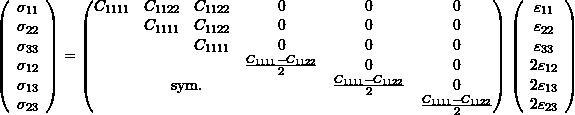 \begin{equation*} \left(\begin{array}{c} \sigma_{11}\\\sigma_{22}\\\sigma_{33}\\\sigma_{12}\\\sigma_{13}\\\sigma_{23}\end{array}\right)= \left( \begin{matrix} C_{1111} & C_{1122} & C_{1122} & 0 &0 & 0\\ & C_{1111} & C_{1122} & 0&0& 0 \\ & & C_{1111} & 0&0& 0\\ & & & \frac{C_{1111}-C_{1122}}{2}&0& 0 \\ & \multicolumn{2}{c}{\text{sym.}} & & \frac{C_{1111}-C_{1122}}{2}& 0 \\ & & & & & \frac{C_{1111}-C_{1122}}{2} \end{matrix} \right) \left(\begin{array}{c} \varepsilon_{11}\\\varepsilon_{22}\\\varepsilon_{33}\\2\varepsilon_{12}\\2\varepsilon_{13}\\2\varepsilon_{23} \end{array}\right) \end{equation*}