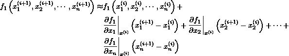 \[\begin{split} f_1\left(x_1^{(i+1)},x_2^{(i+1)},\cdots,x_n^{(i+1)}\right)\approx&f_1\left(x_1^{(i)},x_2^{(i)},\cdots,x_n^{(i)}\right)+\ &\frac{\partial f_1}{\partial x_1}\bigg|_{x^{(i)}}\left(x_1^{(i+1)}-x_1^{(i)}\right)+\frac{\partial f_1}{\partial x_2}\bigg|_{x^{(i)}}\left(x_2^{(i+1)}-x_2^{(i)}\right)+\cdots+\ &\frac{\partial f_1}{\partial x_n}\bigg|_{x^{(i)}}\left(x_n^{(i+1)}-x_n^{(i)}\right) \end{split} \]