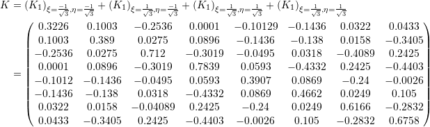 \[\begin{split} K&=\left( K_1 \right)_{\xi=\frac{-1}{\sqrt{3}},\eta=\frac{-1}{\sqrt{3}}}+\left( K_1 \right)_{\xi=\frac{1}{\sqrt{3}},\eta=\frac{-1}{\sqrt{3}}}+\left( K_1\right)_{\xi=\frac{1}{\sqrt{3}},\eta=\frac{1}{\sqrt{3}}}+\left( K_1 \right)_{\xi=\frac{1}{\sqrt{3}},\eta=\frac{1}{\sqrt{3}}} \\ &=\left(\begin{matrix}0.3226&0.1003&-0.2536&0.0001&-0.10129&-0.1436&0.0322&0.0433\\0.1003&0.389&0.0275&0.0896&-0.1436&-0.138&0.0158&-0.3405\\-0.2536&0.0275&0.712&-0.3019&-0.0495&0.0318&-0.4089&0.2425\\0.0001&0.0896&-0.3019&0.7839&0.0593&-0.4332&0.2425&-0.4403\\-0.1012&-0.1436&-0.0495&0.0593&0.3907&0.0869&-0.24&-0.0026\\-0.1436&-0.138&0.0318&-0.4332&0.0869&0.4662&0.0249&0.105\\0.0322&0.0158&-0.04089&0.2425&-0.24&0.0249&0.6166&-0.2832\\0.0433&-0.3405&0.2425&-0.4403&-0.0026&0.105&-0.2832&0.6758\end{matrix}\right) \end{split} \]