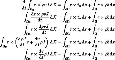 \[\begin{split} \frac{\mathrm{d}}{\mathrm{d}t}\int_{\Omega_0} \! r\times \rho v J \, \mathrm{d}X &=\int_{\partial\Omega} \! r\times t_n \, \mathrm{d}s+\int_{\Omega} \! r\times \rho b \, \mathrm{d}x\\ \int_{\Omega_0} \! \frac{\mathrm{d}r\times\rho vJ}{\mathrm{d}t} \, \mathrm{d}X &=\int_{\partial\Omega} \! r\times t_n \, \mathrm{d}s+\int_{\Omega} \! r\times \rho b \, \mathrm{d}x\\ \int_{\Omega_0} \! r\times\frac{\mathrm{d}\rho vJ}{\mathrm{d}t} \, \mathrm{d}X &=\int_{\partial\Omega} \! r\times t_n \, \mathrm{d}s+\int_{\Omega} \! r\times \rho b \, \mathrm{d}x\\ \int_{\Omega_0} \! r\times\left(\frac{\mathrm{d}\rho J}{\mathrm{d}t}v+\frac{\mathrm{d} v}{\mathrm{d}t}\rho J\right) \, \mathrm{d}X &=\int_{\partial\Omega} \! r\times t_n \, \mathrm{d}s+\int_{\Omega} \! r\times \rho b \, \mathrm{d}x\\ \int_{\Omega_0} \! r\times\frac{\mathrm{d} v}{\mathrm{d}t}\rho J \, \mathrm{d}X &=\int_{\partial\Omega} \! r\times t_n \, \mathrm{d}s+\int_{\Omega} \! r\times \rho b \, \mathrm{d}x \end{split} \]