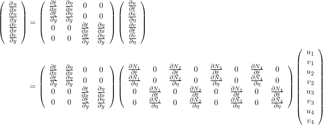 \[\begin{split} \left(\begin{array}{c}\frac{\partial u}{\partial x} \\ \frac{\partial u}{\partial y} \\ \frac{\partial v}{\partial x} \\ \frac{\partial v}{\partial y}\end{array}\right) & = \left(\begin{array}{cccc}\frac{\partial \xi}{\partial x} & \frac{\partial \eta}{\partial x} & 0 & 0\\ \frac{\partial \xi}{\partial y} & \frac{\partial \eta}{\partial y} & 0 & 0\\ 0& 0&\frac{\partial \xi}{\partial x} & \frac{\partial \eta}{\partial x} \\ 0&0&\frac{\partial \xi}{\partial y} & \frac{\partial \eta}{\partial y}\end{array}\right) \left(\begin{array}{c}\frac{\partial u}{\partial \xi} \\ \frac{\partial u}{\partial \eta} \\ \frac{\partial v}{\partial \xi} \\ \frac{\partial v}{\partial \eta}\end{array}\right)\\ &=\left(\begin{array}{cccc}\frac{\partial \xi}{\partial x} & \frac{\partial \eta}{\partial x} & 0 & 0\\ \frac{\partial \xi}{\partial y} & \frac{\partial \eta}{\partial y} & 0 & 0\\ 0& 0&\frac{\partial \xi}{\partial x} & \frac{\partial \eta}{\partial x} \\ 0&0&\frac{\partial \xi}{\partial y} & \frac{\partial \eta}{\partial y}\end{array}\right) \left(\begin{array}{cccccccc}  \frac{\partial N_1}{\partial \xi} & 0 &\frac{\partial N_2}{\partial \xi} & 0 & \frac{\partial N_3}{\partial \xi} & 0 & \frac{\partial N_4}{\partial \xi} & 0\\ \frac{\partial N_1}{\partial \eta} & 0& \frac{\partial N_2}{\partial \eta} & 0 & \frac{\partial N_3}{\partial \eta} & 0 & \frac{\partial N_4}{\partial \eta}& 0\\ 0&\frac{\partial N_1}{\partial \xi} & 0& \frac{\partial N_2}{\partial \xi} & 0 & \frac{\partial N_3}{\partial \xi} & 0 & \frac{\partial N_4}{\partial \xi} \\ 0 &\frac{\partial N_1}{\partial \eta} & 0& \frac{\partial N_2}{\partial \eta} & 0 & \frac{\partial N_3}{\partial \eta} & 0 & \frac{\partial N_4}{\partial \eta} \end{array}\right) \left(\begin{array}{c}u_1\\v_1\\u_2\\v_2\\u_3\\v_3\\u_4\\v_4\end{array}\right) \end{split} \]