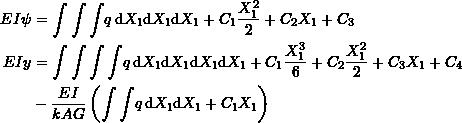 \[\begin{split}EI\psi & =\int\int\int \!q \, \mathrm{d}X_1 \mathrm{d}X_1 \mathrm{d}X_1 + C_1\frac{X_1^2}{2}+C_2X_1+C_3\\EI y & =\int\int\int\int \!q \, \mathrm{d}X_1 \mathrm{d}X_1 \mathrm{d}X_1\mathrm{d}X_1+C_1\frac{X_1^3}{6}+C_2\frac{X_1^2}{2}+C_3X_1+C_4\\& -\frac{EI}{kAG}\left(\int\int \!q \, \mathrm{d}X_1 \mathrm{d}X_1+C_1X_1\right) \end{split}\]