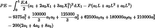 \[\begin{split} PE&=\int_0^L\!\frac{EA}{2}(a_1+2a_2X_1+3a_3X_1^2)^2 \,\mathrm{d}X_1 - P(a_1L+a_2L^2+a_3L^3)\\ & = 9375a_1^2+\frac{100000}{3}a_1a_2+\frac{125000}{3}a_2^2+62500a_1a_3+180000a_2a_3+210000a_3^2\\ &-200(2a_1+4a_2+8a_3) \end{split} \]