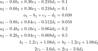 \[ \begin{split} a_1-0.6b_1+0.36c_1-0.216d_1&=0.1\\ a_2-0.6b_2+0.36c_2-0.216d_2&=0.1\\ a_1-b_1+c_1-d_1&=0.038\\ a_1-0.8b_1+0.64c_1-0.512d_1&=0.058\\ a_2-0.4b_2+0.16c_2-0.064d_2&=0.2\\ a_2-0.2b_2+0.04c_2-0.008d_2&=0.5\\ b_1-1.2c_1+1.08d_1&=b_2-1.2c_2+1.08d_2\\ 2c_1-3.6d_1&=2c_2-3.6d_2 \end{split} \]