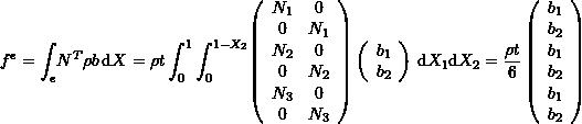 \[ f^e=\int_e \! N^T \rho b \, \mathrm{d}X=\rho t \int_0^1\int_0^{1-X_2} \! \left(\begin{array}{cc}N_1&0\\0&N_1\\N_2&0\\0&N_2\\N_3&0\\0&N_3\end{array}\right) \left(\begin{array}{c}b_1\\b_2\end{array}\right) \, \mathrm{d}X_1 \mathrm{d}X_2=\frac{\rho t}{6}\left(\begin{array}{c}b_1\\b_2\\b_1\\b_2\\b_1\\b_2\end{array}\right) \]