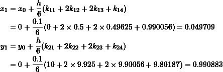 \[\begin{split} x_1&=x_0+\frac{h}{6}(k_{11}+2k_{12}+2k_{13}+k_{14})\\ &=0+\frac{0.1}{6}(0+2\times 0.5+2\times 0.49625+0.990056)=0.049709\\ y_1&=y_0+\frac{h}{6}(k_{21}+2k_{22}+2k_{23}+k_{24})\\ &=0+\frac{0.1}{6}(10+2\times 9.925+2\times 9.90056+9.80187)=0.990883 \end{split} \]