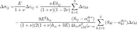 \[\begin{split} \Delta\sigma_{ij}= & \frac{E}{1+\nu}\Delta\varepsilon_{ij}+\frac{\nu E\delta_{ij}}{(1+\nu)(1-2\nu)}\sum_{k=1}^3\Delta\varepsilon_{kk}\ &-\frac{9E^2h_\alpha}{(1+\nu)(2(1+\nu)h_\alpha+3E)}\frac{(S_{ij}-\alpha_{ij}^{dev})}{4h_\alpha\sigma_{vM}^2|_{\sigma-\alpha}}\sum_{k,l=1}^3(S_{kl}-\alpha_{kl}^{dev})\Delta\varepsilon_{kl} \end{split} \]