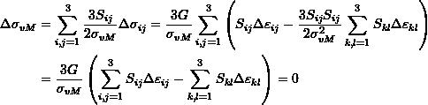 \[\begin{split} \Delta \sigma_{vM}&=\sum_{i,j=1}^3\frac{3S_{ij}}{2\sigma_{vM}}\Delta\sigma_{ij}=\frac{3G}{\sigma_{vM}}\sum_{i,j=1}^3\left(S_{ij}\Delta\varepsilon_{ij}-\frac{3S_{ij}S_{ij}}{2\sigma_{vM}^2}\sum_{k,l=1}^3S_{kl}\Delta\varepsilon_{kl}\right)\\ &=\frac{3G}{\sigma_{vM}}\left(\sum_{i,j=1}^3S_{ij}\Delta\varepsilon_{ij}-\sum_{k,l=1}^3S_{kl}\Delta\varepsilon_{kl}\right)=0 \end{split} \]
