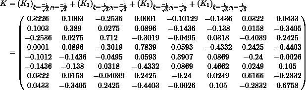 \[\begin{split} K&=\left( K_1 \right)_{\xi=\frac{-1}{\sqrt{3}},\eta=\frac{-1}{\sqrt{3}}}+\left( K_1 \right)_{\xi=\frac{1}{\sqrt{3}},\eta=\frac{-1}{\sqrt{3}}}+\left( K_1\right)_{\xi=\frac{-1}{\sqrt{3}},\eta=\frac{1}{\sqrt{3}}}+\left( K_1 \right)_{\xi=\frac{1}{\sqrt{3}},\eta=\frac{1}{\sqrt{3}}} \\ &=\left(\begin{matrix}0.3226&0.1003&-0.2536&0.0001&-0.10129&-0.1436&0.0322&0.0433\\0.1003&0.389&0.0275&0.0896&-0.1436&-0.138&0.0158&-0.3405\\-0.2536&0.0275&0.712&-0.3019&-0.0495&0.0318&-0.4089&0.2425\\0.0001&0.0896&-0.3019&0.7839&0.0593&-0.4332&0.2425&-0.4403\\-0.1012&-0.1436&-0.0495&0.0593&0.3907&0.0869&-0.24&-0.0026\\-0.1436&-0.138&0.0318&-0.4332&0.0869&0.4662&0.0249&0.105\\0.0322&0.0158&-0.04089&0.2425&-0.24&0.0249&0.6166&-0.2832\\0.0433&-0.3405&0.2425&-0.4403&-0.0026&0.105&-0.2832&0.6758\end{matrix}\right) \end{split} \]