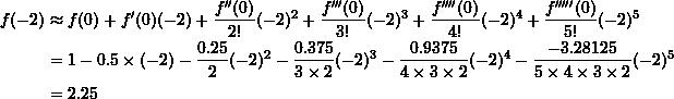 \[\begin{split} f(-2)&\approx f(0)+f'(0)(-2)+\frac{f''(0)}{2!}(-2)^2+\frac{f'''(0)}{3!}(-2)^3+\frac{f''''(0)}{4!}(-2)^4+\frac{f'''''(0)}{5!}(-2)^5\\ &=1-0.5\times (-2)-\frac{0.25}{2}(-2)^2-\frac{0.375}{3\times 2}(-2)^3 -\frac{0.9375}{4\times 3\times 2}(-2)^4-\frac{-3.28125}{5\times 4\times 3\times 2}(-2)^5\\ &=2.25 \end{split} \]