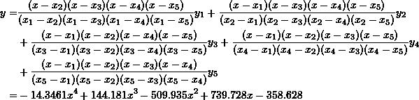 \[\begin{split} y=&\frac{(x-x_2)(x-x_3)(x-x_4)(x-x_5)}{(x_1-x_2)(x_1-x_3)(x_1-x_4)(x_1-x_5)}y_1+\frac{(x-x_1)(x-x_3)(x-x_4)(x-x_5)}{(x_2-x_1)(x_2-x_3)(x_2-x_4)(x_2-x_5)}y_2\\ &+\frac{(x-x_1)(x-x_2)(x-x_4)(x-x_5)}{(x_3-x_1)(x_3-x_2)(x_3-x_4)(x_3-x_5)}y_3+\frac{(x-x_1)(x-x_2)(x-x_3)(x-x_5)}{(x_4-x_1)(x_4-x_2)(x_4-x_3)(x_4-x_5)}y_4\\ &+\frac{(x-x_1)(x-x_2)(x-x_3)(x-x_4)}{(x_5-x_1)(x_5-x_2)(x_5-x_3)(x_5-x_4)}y_5\\ =&-14.3461x^4+144.181x^3-509.935x^2+739.728x-358.628 \end{split} \]