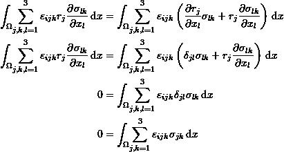 \[ \begin{split} \int_{\Omega} \! \sum_{j,k,l=1}^3\varepsilon_{ijk} r_j\frac{\partial\sigma_{lk}}{\partial x_l} \, \mathrm{d}x &=\int_{\Omega} \! \sum_{j,k,l=1}^3 \varepsilon_{ijk}\left(\frac{\partial r_j}{\partial x_l}\sigma_{lk}+r_j\frac{\partial \sigma_{lk}}{\partial x_l}\right) \, \mathrm{d}x\\ \int_{\Omega} \! \sum_{j,k,l=1}^3\varepsilon_{ijk} r_j\frac{\partial\sigma_{lk}}{\partial x_l} \, \mathrm{d}x &=\int_{\Omega} \! \sum_{j,k,l=1}^3 \varepsilon_{ijk}\left(\delta_{jl}\sigma_{lk}+r_j\frac{\partial \sigma_{lk}}{\partial x_l}\right) \, \mathrm{d}x\\ 0 &=\int_{\Omega} \! \sum_{j,k,l=1}^3 \varepsilon_{ijk}\delta_{jl}\sigma_{lk} \, \mathrm{d}x\\ 0 &=\int_{\Omega} \! \sum_{j,k=1}^3 \varepsilon_{ijk}\sigma_{jk} \, \mathrm{d}x \end{split} \]