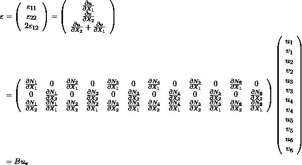 \[\begin{split} \varepsilon&=\left(\begin{array}{c}\varepsilon_{11}\\\varepsilon_{22}\\2\varepsilon_{12}\end{array}\right) =\left(\begin{array}{c}\frac{\partial u}{\partial X_1}\\\frac{\partial v}{\partial X_2}\\\frac{\partial u}{\partial X_2}+\frac{\partial v}{\partial X_1}\end{array}\right)\\ &=\left(\begin{array}{cccccccccccc}\frac{\partial N_1}{\partial X_1}&0&\frac{\partial N_2}{\partial X_1}&0&\frac{\partial N_3}{\partial X_1}&0&\frac{\partial N_4}{\partial X_1}&0&\frac{\partial N_5}{\partial X_1}&0&\frac{\partial N_6}{\partial X_1}&0\\ 0&\frac{\partial N_1}{\partial X_2}&0&\frac{\partial N_2}{\partial X_2}&0&\frac{\partial N_3}{\partial X_2}&0&\frac{\partial N_4}{\partial X_2}&0&\frac{\partial N_5}{\partial X_2}&0&\frac{\partial N_6}{\partial X_2}\\ \frac{\partial N_1}{\partial X_2} & \frac{\partial N_1}{\partial X_1}  & \frac{\partial N_2}{\partial X_2} & \frac{\partial N_2}{\partial X_1} & \frac{\partial N_3}{\partial X_2} & \frac{\partial N_3}{\partial X_1}  & \frac{\partial N_4}{\partial X_2} & \frac{\partial N_4}{\partial X_1}  & \frac{\partial N_5}{\partial X_2} & \frac{\partial N_5}{\partial X_1}  & \frac{\partial N_6}{\partial X_2} & \frac{\partial N_6}{\partial X_1}   \end{array}\right)\left(\begin{array}{c}u_1\\v_1\\u_2\\v_2\\u_3\\v_3\\u_4\\v_4\\u_5\\v_5\\u_6\\v_6\end{array}\right)\\ &=B u_e \end{split} \]