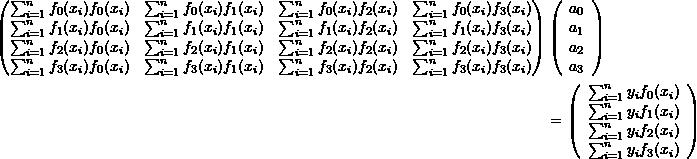 \[ \begin{split} \left(\begin{matrix} \sum_{i=1}^nf_0(x_i)f_0(x_i)&\sum_{i=1}^nf_0(x_i)f_1(x_i)&\sum_{i=1}^nf_0(x_i)f_2(x_i) & \sum_{i=1}^nf_0(x_i)f_3(x_i)\\ \sum_{i=1}^nf_1(x_i)f_0(x_i)&\sum_{i=1}^nf_1(x_i)f_1(x_i)&\sum_{i=1}^nf_1(x_i)f_2(x_i) & \sum_{i=1}^nf_1(x_i)f_3(x_i)\\ \sum_{i=1}^nf_2(x_i)f_0(x_i)&\sum_{i=1}^nf_2(x_i)f_1(x_i)&\sum_{i=1}^nf_2(x_i)f_2(x_i) & \sum_{i=1}^nf_2(x_i)f_3(x_i)\\ \sum_{i=1}^nf_3(x_i)f_0(x_i)&\sum_{i=1}^nf_3(x_i)f_1(x_i)&\sum_{i=1}^nf_3(x_i)f_2(x_i) & \sum_{i=1}^nf_3(x_i)f_3(x_i)\\ \end{matrix}\right)&\left(\begin{array}{c}a_0\\a_1\\a_2\\a_3\end{array}\right)\\ &= \left(\begin{array}{c}\sum_{i=1}^ny_if_0(x_i)\\\sum_{i=1}^ny_if_1(x_i)\\\sum_{i=1}^ny_if_2(x_i)\\\sum_{i=1}^ny_if_3(x_i)\end{array}\right) \end{split} \]