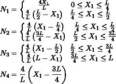 \[\begin{split} N_1 & =\bigg\{\begin{matrix} \frac{4X_1}{L} & 0\leq X_1\leq \frac{L}{4}\\ \frac{4}{L}\left(\frac{L}{2}-X_1\right) & \frac{L}{4}\leq X_1\leq \frac{L}{2} \end{matrix}\\ N_2 & =\bigg\{\begin{matrix} \frac{4}{L}\left(X_1-\frac{L}{4}\right) & \frac{L}{4}\leq X_1\leq \frac{L}{2}\\ \frac{4}{L}\left(\frac{3L}{4}-X_1\right) & \frac{L}{2}\leq X_1\leq \frac{3L}{4} \end{matrix}\\ N_3 & =\bigg\{\begin{matrix} \frac{4}{L}\left(X_1-\frac{L}{2}\right) & \frac{L}{2}\leq X_1\leq \frac{3L}{4}\\ \frac{4}{L}\left(L-X_1\right) & \frac{3L}{4}\leq X_1\leq L \end{matrix}\\ N_4 & =\frac{4}{L}\left(X_1-\frac{3L}{4}\right) \end{split} \]