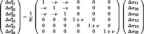 \[ \left( \begin{array}{c} \Delta\varepsilon^e_{11}\\\Delta\varepsilon^e_{22}\\\Delta\varepsilon^e_{33}\\\Delta\varepsilon^e_{12}\\\Delta\varepsilon^e_{13}\\\Delta\varepsilon^e_{23} \end{array}\right)=\frac{1}{E}\left(\begin{array}{cccccc} 1& -\nu & -\nu & 0 & 0 & 0\\ -\nu & 1 & -\nu & 0 & 0 & 0\\-\nu& -\nu & 1 & 0 & 0 & 0\\0& 0 & 0 & 1+\nu & 0 & 0\\0& 0 & 0 & 0 & 1+\nu & 0\\0& 0 & 0 & 0 & 0 & 1+\nu \end{array}\right)\left(\begin{array}{c} \Delta\sigma_{11}\\\Delta\sigma_{22}\\\Delta\sigma_{33}\\\Delta\sigma_{12}\\\Delta\sigma_{13}\\\Delta\sigma_{23} \end{array}\right) \]