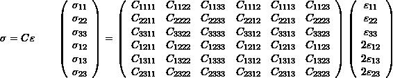 \[ \sigma=C\varepsilon\qquad \left(\begin{array}{c} \sigma_{11}\\\sigma_{22}\\\sigma_{33}\\\sigma_{12}\\\sigma_{13}\\\sigma_{23}\end{array}\right)= \left(\begin{array}{cccccc} C_{1111}&C_{1122}&C_{1133}&C_{1112}&C_{1113}&C_{1123}\\ C_{2211}&C_{2222}&C_{2233}&C_{2212}&C_{2213}&C_{2223}\\ C_{3311}&C_{3322}&C_{3333}&C_{3312}&C_{3313}&C_{3323}\\ C_{1211}&C_{1222}&C_{1233}&C_{1212}&C_{1213}&C_{1123}\\ C_{1311}&C_{1322}&C_{1333}&C_{1312}&C_{1313}&C_{1323}\\ C_{2311}&C_{2322}&C_{2333}&C_{2312}&C_{2313}&C_{2323} \end{array} \right) \left(\begin{array}{c} \varepsilon_{11}\\\varepsilon_{22}\\\varepsilon_{33}\\2\varepsilon_{12}\\2\varepsilon_{13}\\2\varepsilon_{23} \end{array}\right) \]