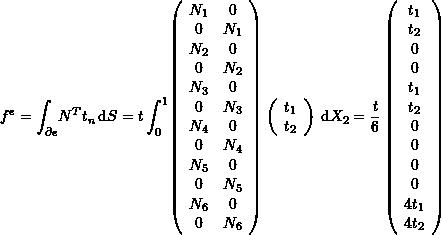 \[ f^e=\int_{\partial e} \! N^T t_n \, \mathrm{d}S=t \int_0^1 \! \left(\begin{array}{cc}N_1&0\\0&N_1\\N_2&0\\0&N_2\\N_3&0\\0&N_3\\N_4&0\\0&N_4\\N_5&0\\0&N_5\\N_6&0\\0&N_6\end{array}\right) \left(\begin{array}{c}t_1\\t_2\end{array}\right) \, \mathrm{d}X_2 =\frac{t}{6}\left(\begin{array}{c}t_1\\t_2\\0\\0\\t_1\\t_2\\0\\0\\0\\0\\4t_1\\4t_2\end{array}\right) \]