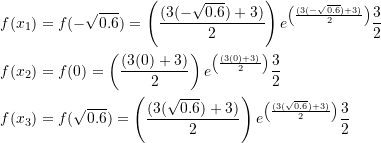 \[\begin{split} f(x_1)&=f(-\sqrt{0.6})=\left(\frac{(3(-\sqrt{0.6})+3)}{2}\right)e^{\left(\frac{(3(-\sqrt{0.6})+3)}{2}\right)}\frac{3}{2}\\ f(x_2)&=f(0)=\left(\frac{(3(0)+3)}{2}\right)e^{\left(\frac{(3(0)+3)}{2}\right)}\frac{3}{2}\\ f(x_3)&=f(\sqrt{0.6})=\left(\frac{(3(\sqrt{0.6})+3)}{2}\right)e^{\left(\frac{(3(\sqrt{0.6})+3)}{2}\right)}\frac{3}{2} \end{split} \]