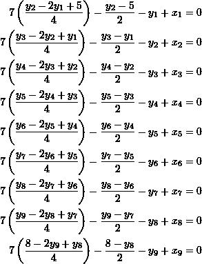 \[ \begin{split} 7\left(\frac{y_2-2y_1+5}{4}\right)-\frac{y_2-5}{2}-y_1+x_1&=0\\ 7\left(\frac{y_3-2y_2+y_1}{4}\right)-\frac{y_3-y_1}{2}-y_2+x_2&=0\\ 7\left(\frac{y_4-2y_3+y_2}{4}\right)-\frac{y_4-y_2}{2}-y_3+x_3&=0\\ 7\left(\frac{y_5-2y_4+y_3}{4}\right)-\frac{y_5-y_3}{2}-y_4+x_4&=0\\ 7\left(\frac{y_6-2y_5+y_4}{4}\right)-\frac{y_6-y_4}{2}-y_5+x_5&=0\\ 7\left(\frac{y_7-2y_6+y_5}{4}\right)-\frac{y_7-y_5}{2}-y_6+x_6&=0\\ 7\left(\frac{y_8-2y_7+y_6}{4}\right)-\frac{y_8-y_6}{2}-y_7+x_7&=0\\ 7\left(\frac{y_9-2y_8+y_7}{4}\right)-\frac{y_9-y_7}{2}-y_8+x_8&=0\\ 7\left(\frac{8-2y_9+y_8}{4}\right)-\frac{8-y_8}{2}-y_9+x_9&=0 \end{split} \]