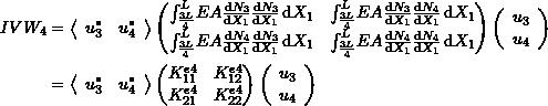 \[\begin{split} IVW_4&=\left<\begin{array}{cc}u_3^* & u_4^*\end{array}\right> \left(\begin{matrix} \int_{\frac{3L}{4}}^{L} \! EA\frac{\mathrm{d}N_3}{\mathrm{d}X_1}\frac{\mathrm{d}N_3}{\mathrm{d}X_1} \,\mathrm{d}X_1 & \int_{\frac{3L}{4}}^{L} \! EA\frac{\mathrm{d}N_3}{\mathrm{d}X_1}\frac{\mathrm{d}N_4}{\mathrm{d}X_1} \,\mathrm{d}X_1\\ \int_{\frac{3L}{4}}^{L} \! EA\frac{\mathrm{d}N_4}{\mathrm{d}X_1}\frac{\mathrm{d}N_3}{\mathrm{d}X_1} \,\mathrm{d}X_1 & \int_{\frac{3L}{4}}^{L} \! EA\frac{\mathrm{d}N_4}{\mathrm{d}X_1}\frac{\mathrm{d}N_4}{\mathrm{d}X_1} \,\mathrm{d}X_1 \end{matrix}\right)\left(\begin{array}{c}u_3\\u_4\end{array}\right)\\ &=\left<\begin{array}{cc}u_3^* & u_4^*\end{array}\right> \left(\begin{matrix} K^{e4}_{11} & K^{e4}_{12}\\K^{e4}_{21} & K^{e4}_{22} \end{matrix}\right)\left(\begin{array}{c}u_3\\u_4\end{array}\right) \end{split} \]