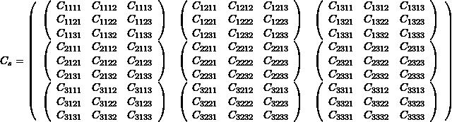 \[ C_s=\left( \begin{array}{ccc} \left(\begin{array}{ccc} C_{1111} & C_{1112} & C_{1113}\\ C_{1121} & C_{1122} & C_{1123}\\ C_{1131} & C_{1132} & C_{1133} \end{array}\right) & \left(\begin{array}{ccc} C_{1211} & C_{1212} & C_{1213}\\ C_{1221} & C_{1222} & C_{1223}\\ C_{1231} & C_{1232} & C_{1233} \end{array}\right) & \left(\begin{array}{ccc} C_{1311} & C_{1312} & C_{1313}\\ C_{1321} & C_{1322} & C_{1323}\\ C_{1331} & C_{1332} & C_{1333} \end{array}\right) \\ \left(\begin{array}{ccc} C_{2111} & C_{2112} & C_{2113}\\ C_{2121} & C_{2122} & C_{2123}\\ C_{2131} & C_{2132} & C_{2133} \end{array}\right) & \left(\begin{array}{ccc} C_{2211} & C_{2212} & C_{2213}\\ C_{2221} & C_{2222} & C_{2223}\\ C_{2231} & C_{2232} & C_{2233} \end{array}\right) & \left(\begin{array}{ccc} C_{2311} & C_{2312} & C_{2313}\\ C_{2321} & C_{2322} & C_{2323}\\ C_{2331} & C_{2332} & C_{2333} \end{array}\right) \\ \left(\begin{array}{ccc} C_{3111} & C_{3112} & C_{3113}\\ C_{3121} & C_{3122} & C_{3123}\\ C_{3131} & C_{3132} & C_{3133} \end{array}\right) & \left(\begin{array}{ccc} C_{3211} & C_{3212} & C_{3213}\\ C_{3221} & C_{3222} & C_{3223}\\ C_{3231} & C_{3232} & C_{3233} \end{array}\right) & \left(\begin{array}{ccc} C_{3311} & C_{3312} & C_{3313}\\ C_{3321} & C_{3322} & C_{3323}\\ C_{3331} & C_{3332} & C_{3333} \end{array}\right) \end{array} \right) \]