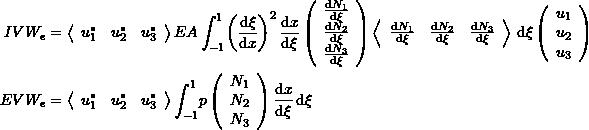 \[\begin{split} IVW_e&=\left<\begin{array}{ccc} u_1^* & u_2^* & u_3^*\end{array}\right> EA\int_{-1}^{1}\! \left(\frac{\mathrm{d}\xi}{\mathrm{d}x}\right)^2\frac{\mathrm{d}x}{\mathrm{d}\xi}\left(\begin{array}{c} \frac{\mathrm{d}N_1}{\mathrm{d}\xi}\\ \frac{\mathrm{d}N_2}{\mathrm{d}\xi}\\\frac{\mathrm{d}N_3}{\mathrm{d}\xi} \end{array}\right)\left<\begin{array}{ccc} \frac{\mathrm{d}N_1}{\mathrm{d}\xi}&\frac{\mathrm{d}N_2}{\mathrm{d}\xi}&\frac{\mathrm{d}N_3}{\mathrm{d}\xi} \end{array}\right>\,\mathrm{d}\xi \left(\begin{array}{c}u_1\\u_2\\u_3\end{array}\right) \\ EVW_e&=\left<\begin{array}{ccc} u_1^* & u_2^* & u_3^*\end{array}\right> \int_{-1}^{1}\! p\left(\begin{array}{c}N_1\\N_2\\N_3\end{array}\right)  \frac{\mathrm{d}x}{\mathrm{d}\xi} \,\mathrm{d}\xi \end{split} \]