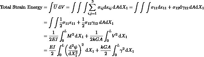 \[ \begin{split} \mbox{Total Strain Energy} & =\int \! \overline{U} \, \mathrm{d}V=\int\int \, \int \!\sum_{i,j=1}^3\sigma_{ij}\mathrm{d}\varepsilon_{ij} \, \mathrm{d}A\mathrm{d}X_1=\int\int \, \int \!\sigma_{11}\mathrm{d}\varepsilon_{11}+\sigma_{12}\mathrm{d}\gamma_{12} \, \mathb{d}A\mathrm{d}X_1\\ & =\int\int \! \frac{1}{2} \sigma_{11}\varepsilon_{11}+\frac{1}{2} \sigma_{12}\gamma_{12} \, \mathb{d}A\mathb{d}X_1\\ & =\frac{1}{2EI}\int_0^L\! M^2 \,\mathrm{d}X_1+\frac{1}{2kGA}\int_0^L\! V^2 \,\mathrm{d}X_1\\ & =\frac{EI}{2}\int_0^L\! \left(\frac{\mathrm{d}^2\psi}{\mathrm{d}X_1^2}\right)^2 \,\mathrm{d}X_1+\frac{kGA}{2}\int_0^L\! \gamma^2 \,\mathrm{d}X_1 \end{split} \]
