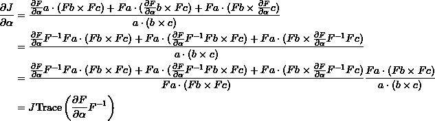 \[ \begin{split} \frac{\partial J}{\partial \alpha} &=\frac{\frac{\partial F}{\partial\alpha}a\cdot(Fb\times Fc)+Fa\cdot(\frac{\partial F}{\partial\alpha}b\times Fc)+Fa\cdot(Fb\times \frac{\partial F}{\partial\alpha}c)}{a\cdot(b\times c)}\\ &=\frac{\frac{\partial F}{\partial\alpha}F^{-1}Fa\cdot(Fb\times Fc)+Fa\cdot(\frac{\partial F}{\partial\alpha}F^{-1}Fb\times Fc)+Fa\cdot(Fb\times \frac{\partial F}{\partial\alpha}F^{-1}Fc)}{a\cdot(b\times c)}\\ &=\frac{\frac{\partial F}{\partial\alpha}F^{-1}Fa\cdot(Fb\times Fc)+Fa\cdot(\frac{\partial F}{\partial\alpha}F^{-1}Fb\times Fc)+Fa\cdot(Fb\times \frac{\partial F}{\partial\alpha}F^{-1}Fc)}{Fa\cdot(Fb\times Fc)}\frac{Fa\cdot(Fb\times Fc)}{a\cdot(b\times c)}\\ &=J \mbox{Trace}\left(\frac{\partial F}{\partial\alpha}F^{-1}\right) \end{split} \]