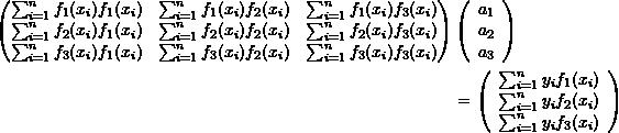 \[ \begin{split} \left(\begin{matrix} \sum_{i=1}^nf_1(x_i)f_1(x_i)&\sum_{i=1}^nf_1(x_i)f_2(x_i)& \sum_{i=1}^nf_1(x_i)f_3(x_i)\\ \sum_{i=1}^nf_2(x_i)f_1(x_i)&\sum_{i=1}^nf_2(x_i)f_2(x_i)&\sum_{i=1}^nf_2(x_i)f_3(x_i)\\ \sum_{i=1}^nf_3(x_i)f_1(x_i)&\sum_{i=1}^nf_3(x_i)f_2(x_i)&\sum_{i=1}^nf_3(x_i)f_3(x_i) \end{matrix}\right)&\left(\begin{array}{c}a_1\\a_2\\a_3\end{array}\right)\\ &= \left(\begin{array}{c}\sum_{i=1}^ny_if_1(x_i)\\\sum_{i=1}^ny_if_2(x_i)\\\sum_{i=1}^ny_if_3(x_i)\end{array}\right) \end{split} \]