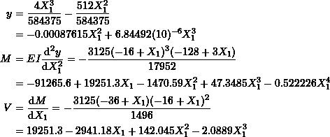\[ \begin{split} y & =\frac{4X_1^3}{584375}-\frac{512X_1^2}{584375}\\ &=-0.00087615X_1^2+6.84492(10)^{-6}X_1^3\\ M &=EI\frac{\mathrm{d}^2y}{\mathrm{d}X_1^2} =-\frac{3125(-16+X_1)^3(-128+3X_1)}{17952}\\ &=-91265.6 + 19251.3 X_1 - 1470.59 X_1^2 + 47.3485 X_1^3 - 0.522226 X_1^4\\ V &=\frac{\mathrm{d}M}{\mathrm{d}X_1} =-\frac{3125(-36+X_1)(-16+X_1)^2}{1496}\\ &=19251.3 - 2941.18 X_1 + 142.045 X_1^2 - 2.0889 X_1^3 \end{split} \]