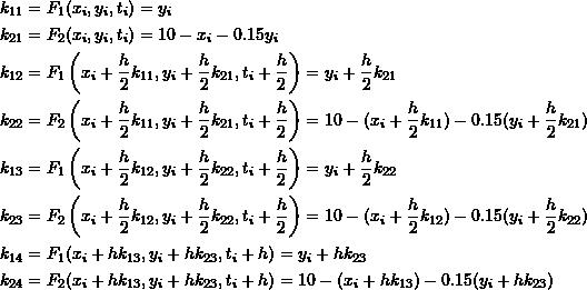 \[\begin{split} k_{11}&=F_1(x_i,y_i,t_i)=y_i\\ k_{21}&=F_2(x_i,y_i,t_i)=10-x_i-0.15y_i\\ k_{12}&=F_1\left(x_i+\frac{h}{2}k_{11},y_i+\frac{h}{2}k_{21},t_i+\frac{h}{2}\right)=y_i+\frac{h}{2}k_{21}\\ k_{22}&=F_2\left(x_i+\frac{h}{2}k_{11},y_i+\frac{h}{2}k_{21},t_i+\frac{h}{2}\right)=10-(x_i+\frac{h}{2}k_{11})-0.15(y_i+\frac{h}{2}k_{21})\\ k_{13}&=F_1\left(x_i+\frac{h}{2}k_{12},y_i+\frac{h}{2}k_{22},t_i+\frac{h}{2}\right)=y_i+\frac{h}{2}k_{22}\\ k_{23}&=F_2\left(x_i+\frac{h}{2}k_{12},y_i+\frac{h}{2}k_{22},t_i+\frac{h}{2}\right)=10-(x_i+\frac{h}{2}k_{12})-0.15(y_i+\frac{h}{2}k_{22})\\ k_{14}&=F_1(x_i+hk_{13},y_i+hk_{23},t_i+h)=y_i+hk_{23}\\ k_{24}&=F_2(x_i+hk_{13},y_i+hk_{23},t_i+h)=10-(x_i+hk_{13})-0.15(y_i+hk_{23}) \end{split} \]