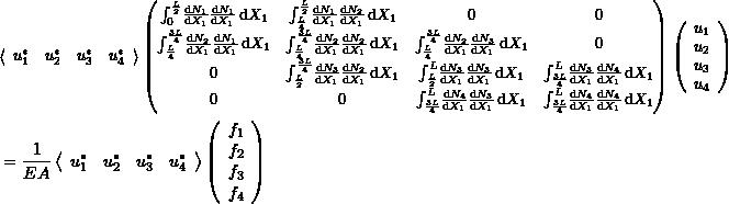 \[\begin{split} &{\small\left<\begin{array}{cccc}u_1^* & u_2^*& u_3^* & u_4^*\end{array}\right> \left(\begin{matrix} \int_0^{\frac{L}{2}} \! \frac{\mathrm{d}N_1}{\mathrm{d}X_1}\frac{\mathrm{d}N_1}{\mathrm{d}X_1} \,\mathrm{d}X_1 & \int_{\frac{L}{4}}^{\frac{L}{2}} \! \frac{\mathrm{d}N_1}{\mathrm{d}X_1}\frac{\mathrm{d}N_2}{\mathrm{d}X_1} \,\mathrm{d}X_1 & 0 & 0\\ \int_{\frac{L}{4}}^{\frac{3L}{4}} \! \frac{\mathrm{d}N_2}{\mathrm{d}X_1}\frac{\mathrm{d}N_1}{\mathrm{d}X_1} \,\mathrm{d}X_1 & \int_{\frac{L}{4}}^{\frac{3L}{4}} \! \frac{\mathrm{d}N_2}{\mathrm{d}X_1}\frac{\mathrm{d}N_2}{\mathrm{d}X_1} \,\mathrm{d}X_1 & \int_{\frac{L}{4}}^{\frac{3L}{4}} \! \frac{\mathrm{d}N_2}{\mathrm{d}X_1}\frac{\mathrm{d}N_3}{\mathrm{d}X_1} \,\mathrm{d}X_1 & 0\\ 0& \int_{\frac{L}{2}}^{\frac{3L}{4}} \! \frac{\mathrm{d}N_3}{\mathrm{d}X_1}\frac{\mathrm{d}N_2}{\mathrm{d}X_1} \,\mathrm{d}X_1 & \int_{\frac{L}{2}}^{L} \! \frac{\mathrm{d}N_3}{\mathrm{d}X_1}\frac{\mathrm{d}N_3}{\mathrm{d}X_1} \,\mathrm{d}X_1 & \int_{\frac{3L}{4}}^{L} \! \frac{\mathrm{d}N_3}{\mathrm{d}X_1}\frac{\mathrm{d}N_4}{\mathrm{d}X_1} \,\mathrm{d}X_1 \\ 0&0&\int_{\frac{3L}{4}}^{L} \! \frac{\mathrm{d}N_4}{\mathrm{d}X_1}\frac{\mathrm{d}N_3}{\mathrm{d}X_1} \,\mathrm{d}X_1 &\int_{\frac{3L}{4}}^{L} \! \frac{\mathrm{d}N_4}{\mathrm{d}X_1}\frac{\mathrm{d}N_4}{\mathrm{d}X_1} \,\mathrm{d}X_1 \end{matrix} \right) \left(\begin{array}{c}u_1\\u_2\\u_3\\u_4 \end{array}\right)}\\ &=\frac{1}{EA}\left<\begin{array}{cccc}u_1^* & u_2^*& u_3^* & u_4^*\end{array}\right>\left(\begin{array}{c}f_1\\f_2\\f_3\\f_4 \end{array}\right) \end{split} \]